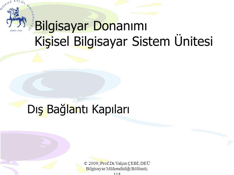 Bilgisayar Donanımı Kişisel Bilgisayar Sistem Ünitesi Dış Bağlantı Kapıları © 2009; Prof.Dr.Yalçın ÇEBİ; DEÜ Bilgisayar Mühendisliği Bölümü; 118