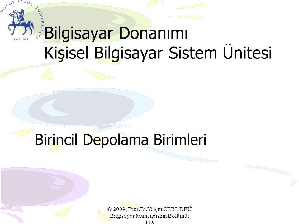 Bilgisayar Donanımı Kişisel Bilgisayar Sistem Ünitesi Birincil Depolama Birimleri © 2009; Prof.Dr.Yalçın ÇEBİ; DEÜ Bilgisayar Mühendisliği Bölümü; 118
