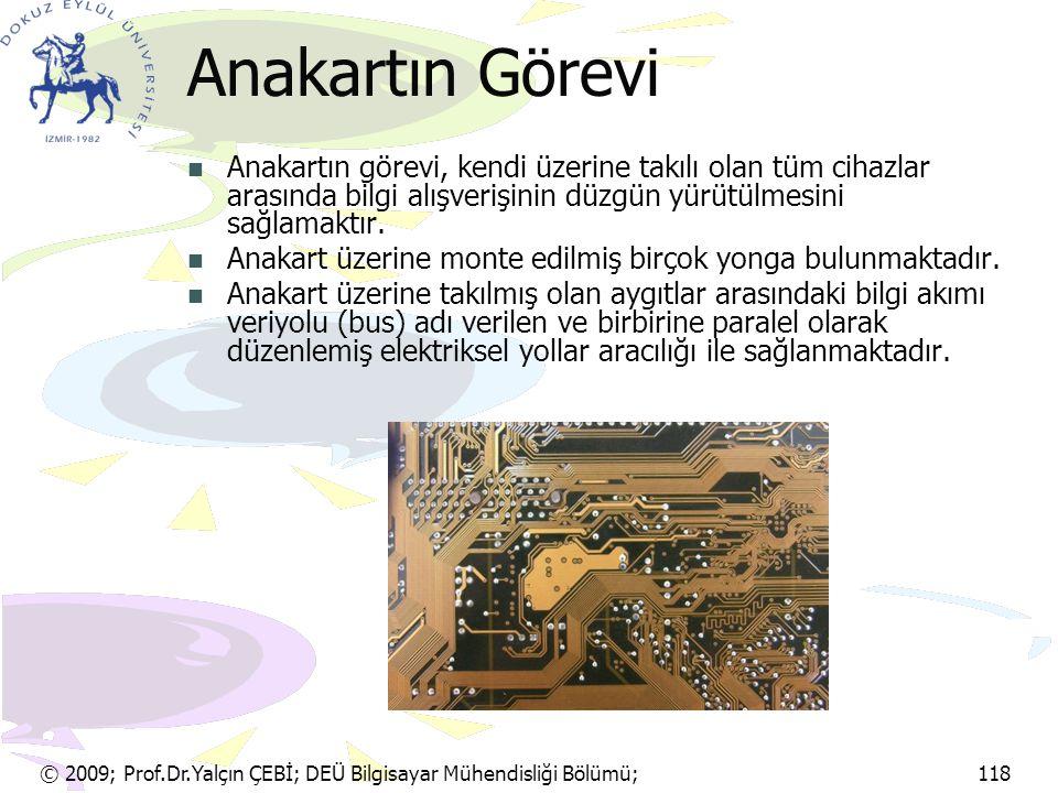 © 2009; Prof.Dr.Yalçın ÇEBİ; DEÜ Bilgisayar Mühendisliği Bölümü; 118 Anakartın Görevi Anakartın görevi, kendi üzerine takılı olan tüm cihazlar arasınd