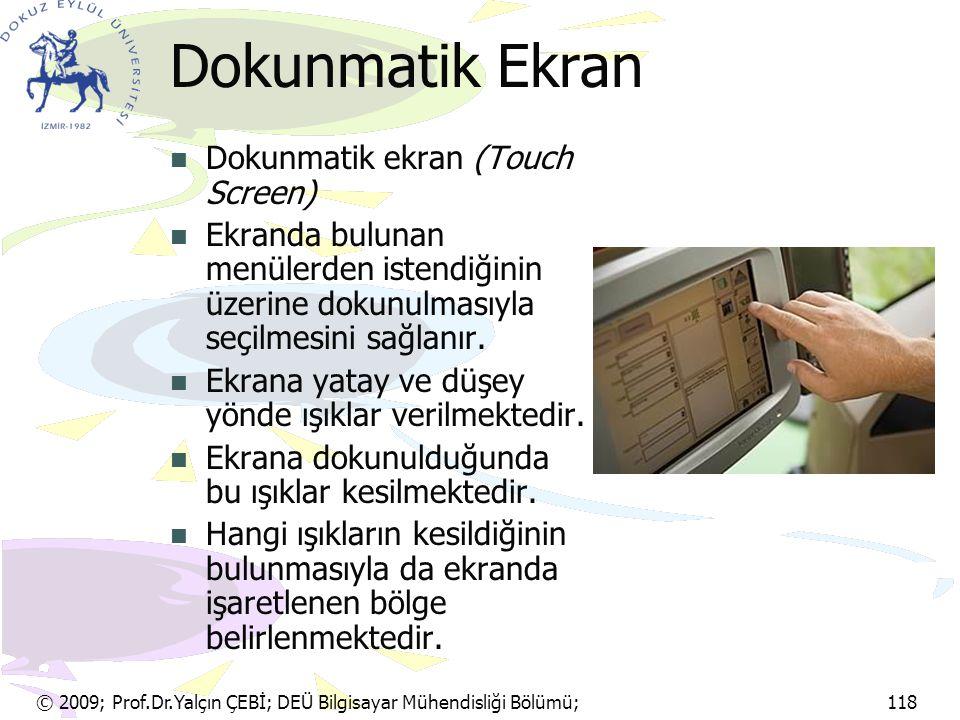 © 2009; Prof.Dr.Yalçın ÇEBİ; DEÜ Bilgisayar Mühendisliği Bölümü; 118 Dokunmatik Ekran Dokunmatik ekran (Touch Screen) Ekranda bulunan menülerden isten