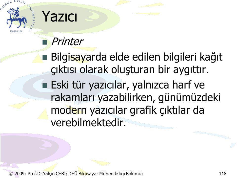 © 2009; Prof.Dr.Yalçın ÇEBİ; DEÜ Bilgisayar Mühendisliği Bölümü; 118 Yazıcı Printer Bilgisayarda elde edilen bilgileri kağıt çıktısı olarak oluşturan