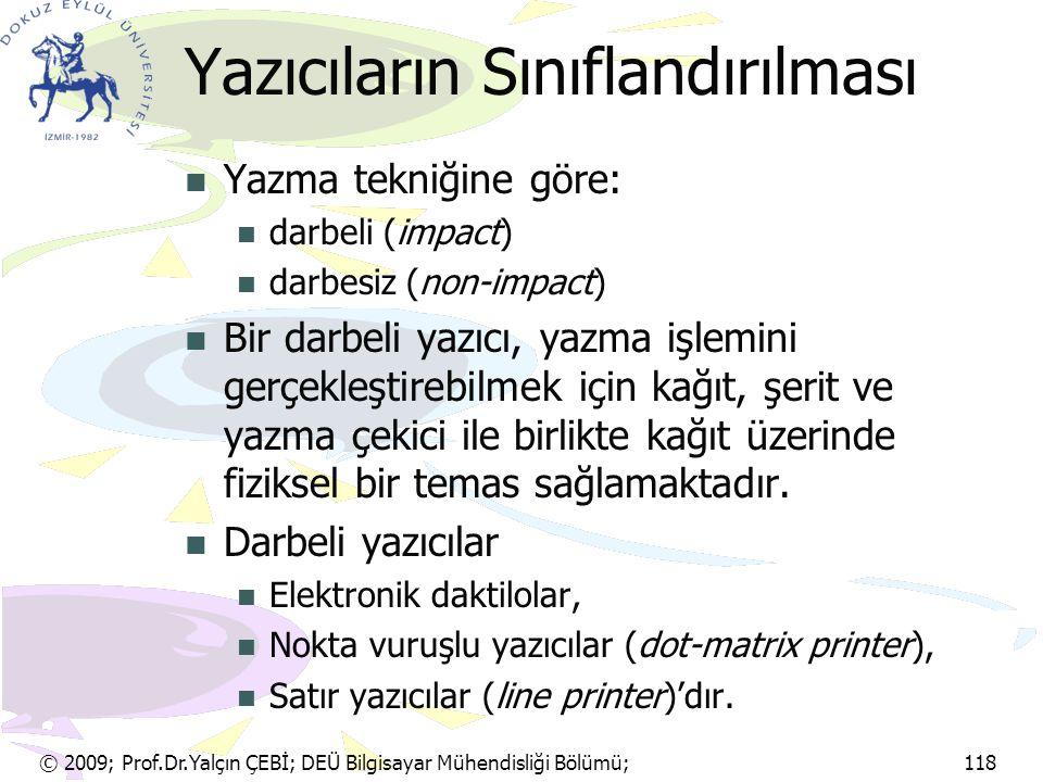 © 2009; Prof.Dr.Yalçın ÇEBİ; DEÜ Bilgisayar Mühendisliği Bölümü; 118 Yazıcıların Sınıflandırılması Yazma tekniğine göre: darbeli (impact) darbesiz (no