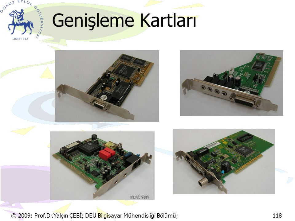 © 2009; Prof.Dr.Yalçın ÇEBİ; DEÜ Bilgisayar Mühendisliği Bölümü; 118 AGP Hızlandırılmış Grafik Kapısı (AGP:Accelerated Graphics Port) Bu veriyolu yapısı, PCI veriyolunun iki katından daha fazla bir hıza sahiptir.