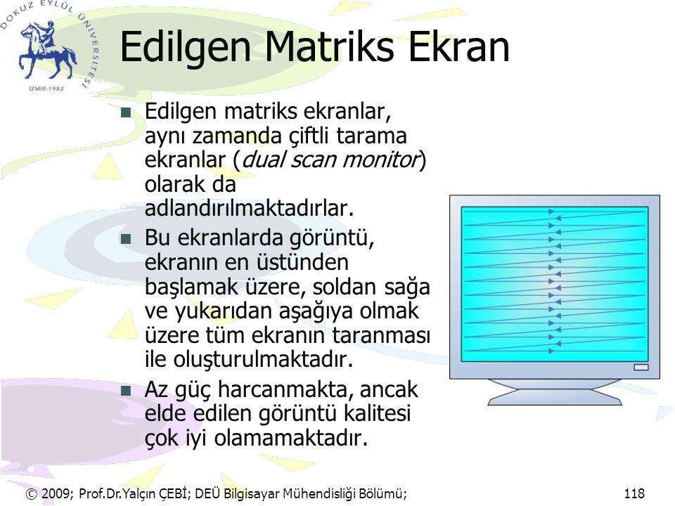 © 2009; Prof.Dr.Yalçın ÇEBİ; DEÜ Bilgisayar Mühendisliği Bölümü; 118 Edilgen Matriks Ekran Edilgen matriks ekranlar, aynı zamanda çiftli tarama ekranl