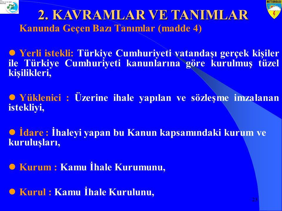 23 Kanunda Geçen Bazı Tanımlar (madde 4) Yerli istekli: Türkiye Cumhuriyeti vatandaşı gerçek kişiler ile Türkiye Cumhuriyeti kanunlarına göre kurulmuş tüzel kişilikleri, Yüklenici : Üzerine ihale yapılan ve sözleşme imzalanan istekliyi, İdare : İhaleyi yapan bu Kanun kapsamındaki kurum ve kuruluşları, Kurum : Kamu İhale Kurumunu, Kurul : Kamu İhale Kurulunu, 2.