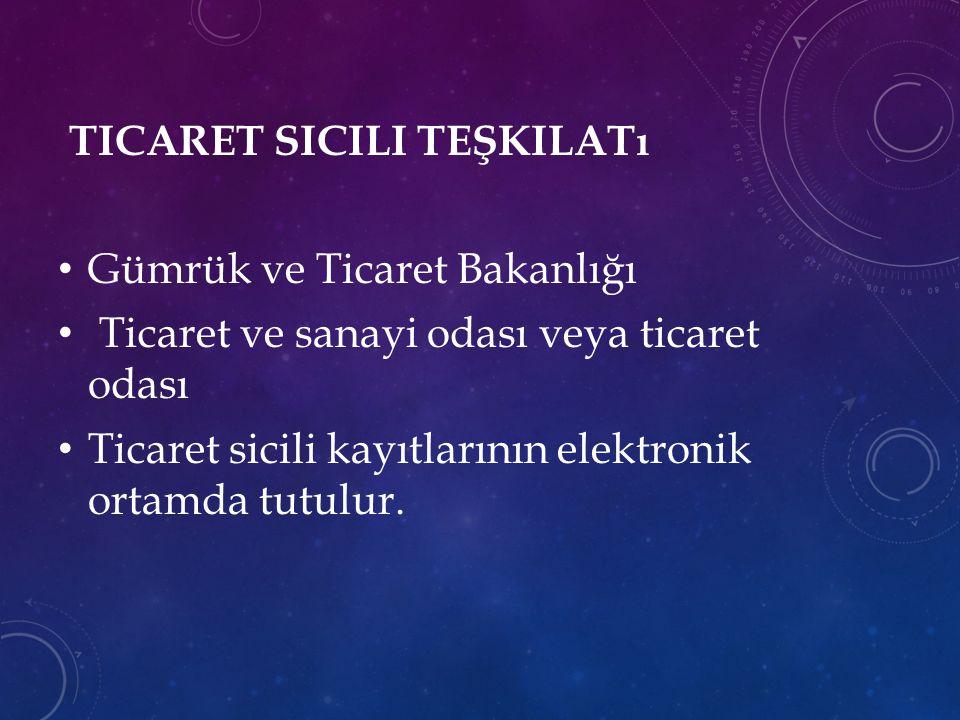 TICARET SICILI TEŞKILATı Gümrük ve Ticaret Bakanlığı Ticaret ve sanayi odası veya ticaret odası Ticaret sicili kayıtlarının elektronik ortamda tutulur