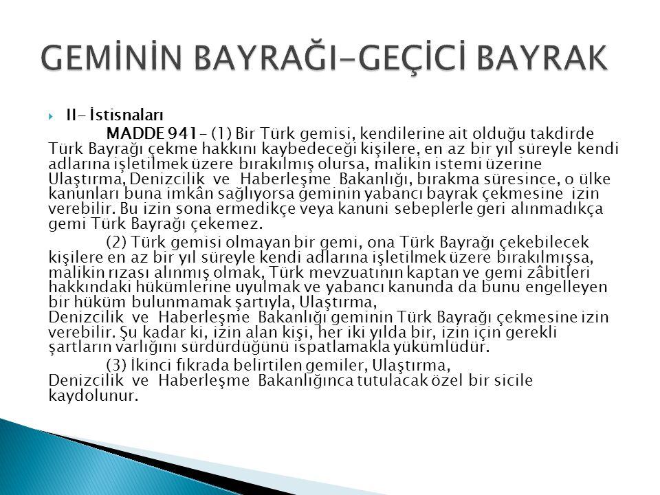  II- İstisnaları MADDE 941- (1) Bir Türk gemisi, kendilerine ait olduğu takdirde Türk Bayrağı çekme hakkını kaybedeceği kişilere, en az bir yıl süreyle kendi adlarına işletilmek üzere bırakılmış olursa, malikin istemi üzerine Ulaştırma, Denizcilik ve Haberleşme Bakanlığı, bırakma süresince, o ülke kanunları buna imkân sağlıyorsa geminin yabancı bayrak çekmesine izin verebilir.