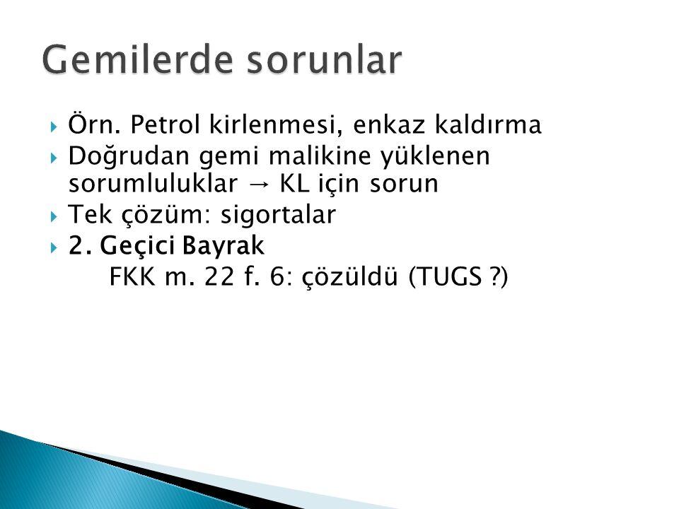  Örn. Petrol kirlenmesi, enkaz kaldırma  Doğrudan gemi malikine yüklenen sorumluluklar → KL için sorun  Tek çözüm: sigortalar  2. Geçici Bayrak FK