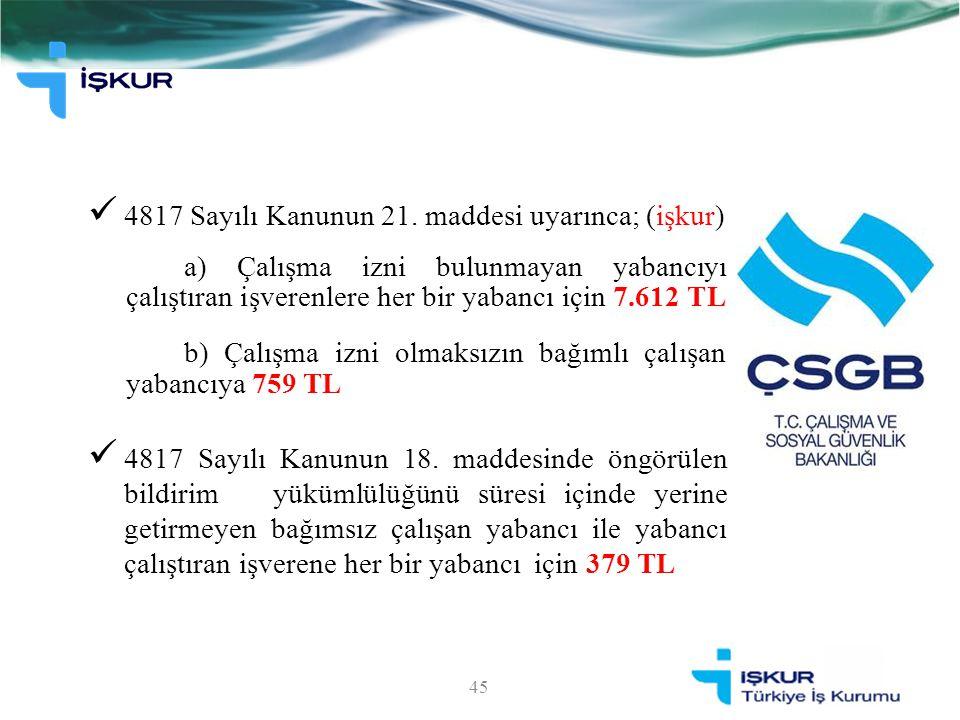 4817 Sayılı Kanunun 21. maddesi uyarınca; (işkur) a) Çalışma izni bulunmayan yabancıyı çalıştıran işverenlere her bir yabancı için 7.612 TL b) Çalışma