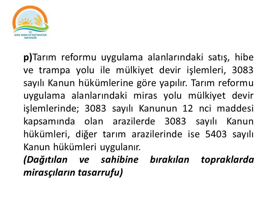 p)Tarım reformu uygulama alanlarındaki satış, hibe ve trampa yolu ile mülkiyet devir işlemleri, 3083 sayılı Kanun hükümlerine göre yapılır. Tarım refo