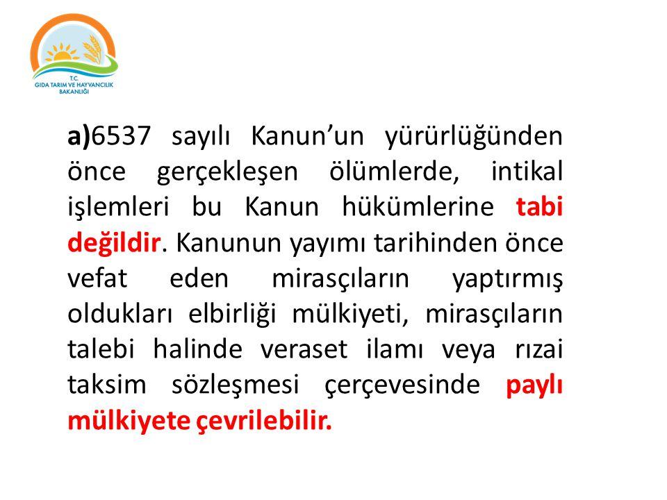 a)6537 sayılı Kanun'un yürürlüğünden önce gerçekleşen ölümlerde, intikal işlemleri bu Kanun hükümlerine tabi değildir. Kanunun yayımı tarihinden önce