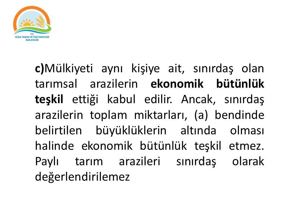 c)Mülkiyeti aynı kişiye ait, sınırdaş olan tarımsal arazilerin ekonomik bütünlük teşkil ettiği kabul edilir. Ancak, sınırdaş arazilerin toplam miktarl