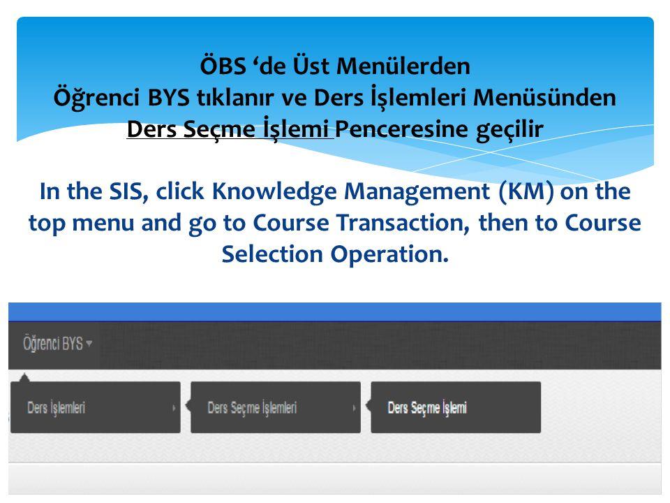 ÖBS 'de Üst Menülerden Öğrenci BYS tıklanır ve Ders İşlemleri Menüsünden Ders Seçme İşlemi Penceresine geçilir In the SIS, click Knowledge Management (KM) on the top menu and go to Course Transaction, then to Course Selection Operation.
