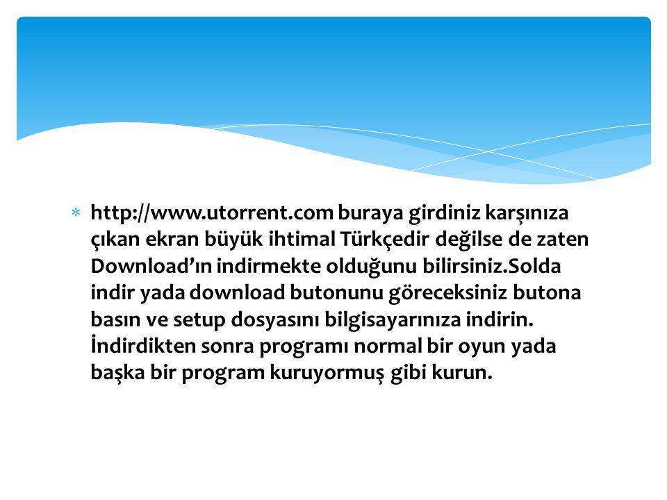  http://www.utorrent.com buraya girdiniz karşınıza çıkan ekran büyük ihtimal Türkçedir değilse de zaten Download'ın indirmekte olduğunu bilirsiniz.So