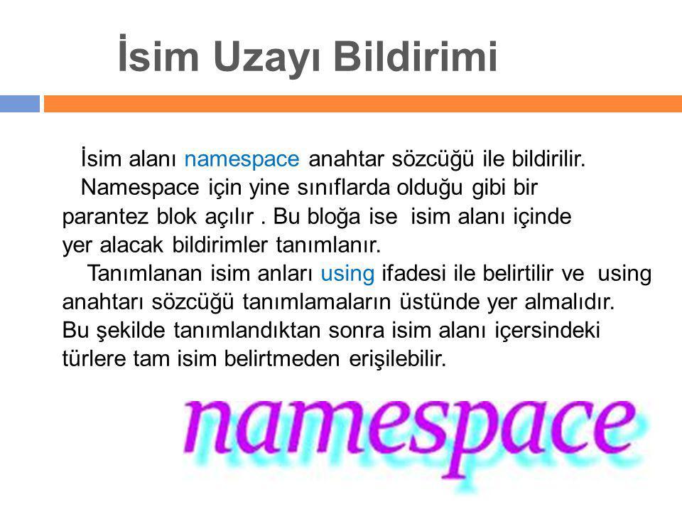 İsim Uzayı Bildirimi İsim alanı namespace anahtar sözcüğü ile bildirilir. Namespace için yine sınıflarda olduğu gibi bir parantez blok açılır. Bu bloğ