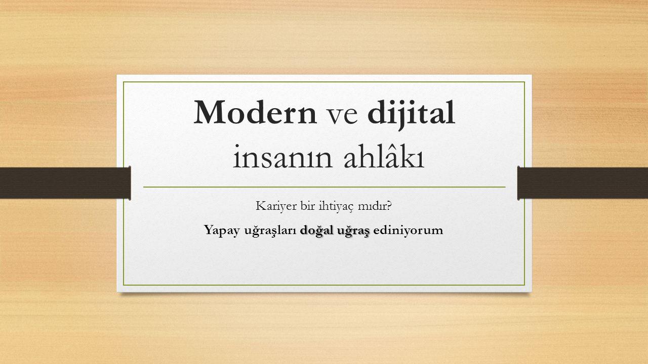 Modern ve dijital insanın ahlâkı Kariyer bir ihtiyaç mıdır? doğal uğraş Yapay uğraşları doğal uğraş ediniyorum