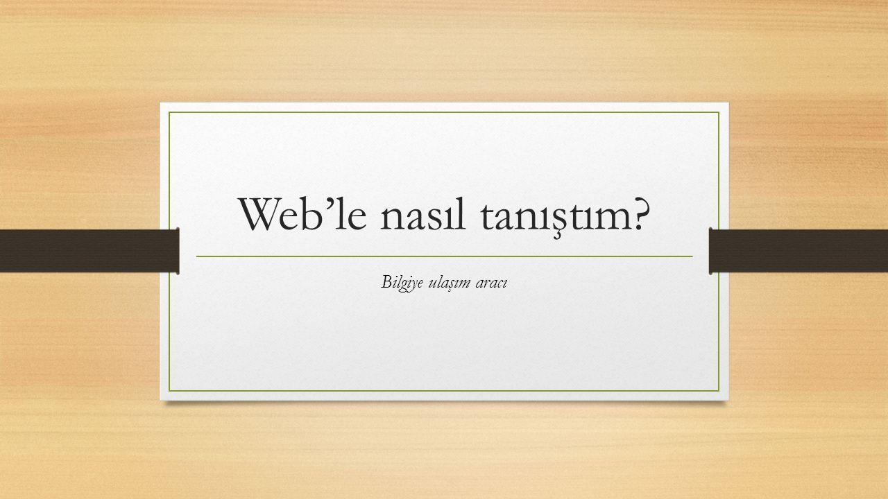 Web'le nasıl tanıştım? Bilgiye ulaşım aracı