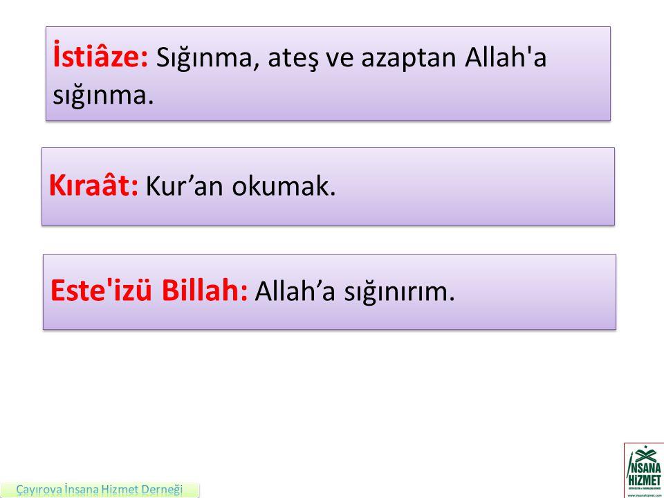 İstiâze: Sığınma, ateş ve azaptan Allah'a sığınma. Kıraât: Kur'an okumak. Este'izü Billah: Allah'a sığınırım.