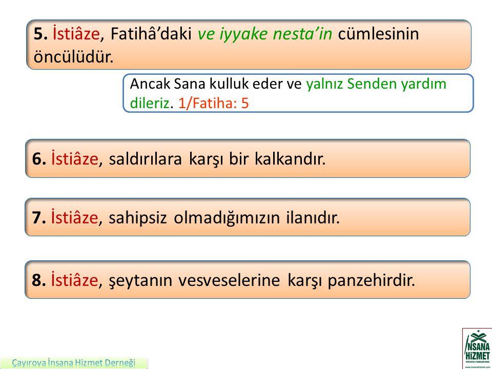 5. İstiâze, Fatihâ'daki ve iyyake nesta'in cümlesinin öncülüdür.