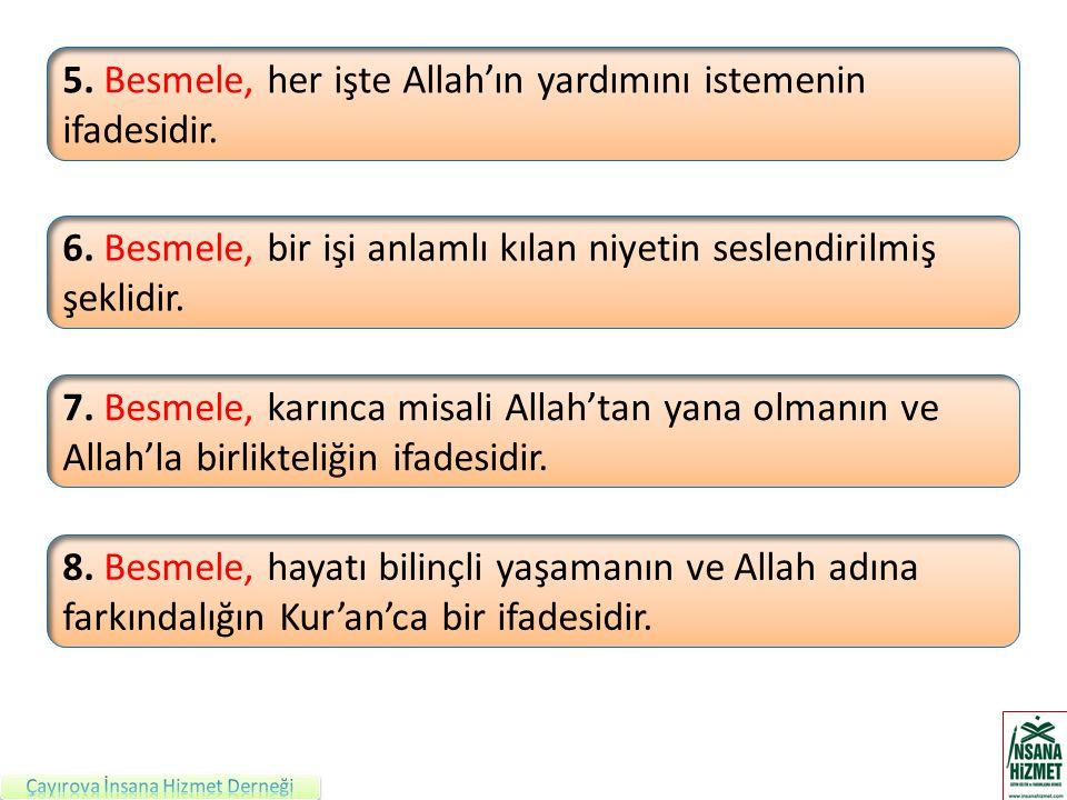 5. Besmele, her işte Allah'ın yardımını istemenin ifadesidir. 6. Besmele, bir işi anlamlı kılan niyetin seslendirilmiş şeklidir. 7. Besmele, karınca m