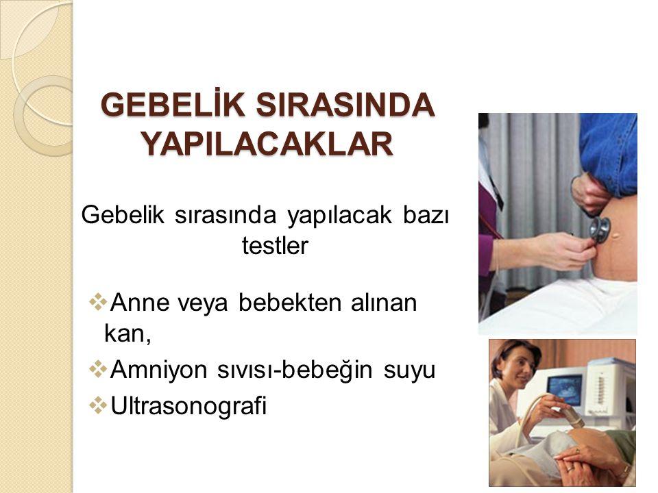 GEBELİK SIRASINDA YAPILACAKLAR Gebelik sırasında yapılacak bazı testler  Anne veya bebekten alınan kan,  Amniyon sıvısı-bebeğin suyu  Ultrasonograf
