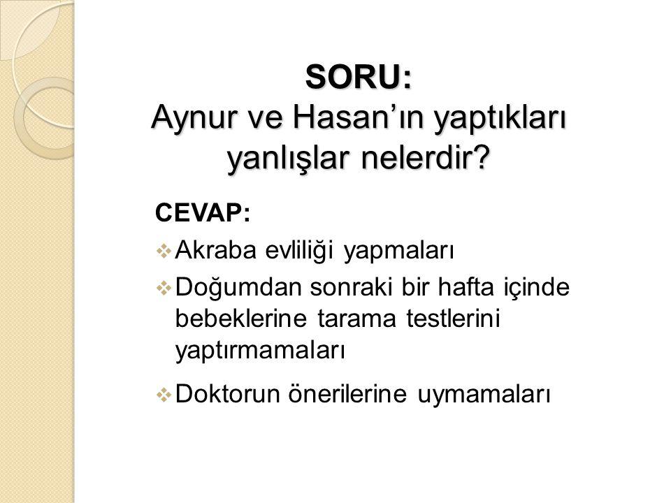 SORU: Aynur ve Hasan'ın yaptıkları yanlışlar nelerdir? CEVAP:  Akraba evliliği yapmaları  Doğumdan sonraki bir hafta içinde bebeklerine tarama testl