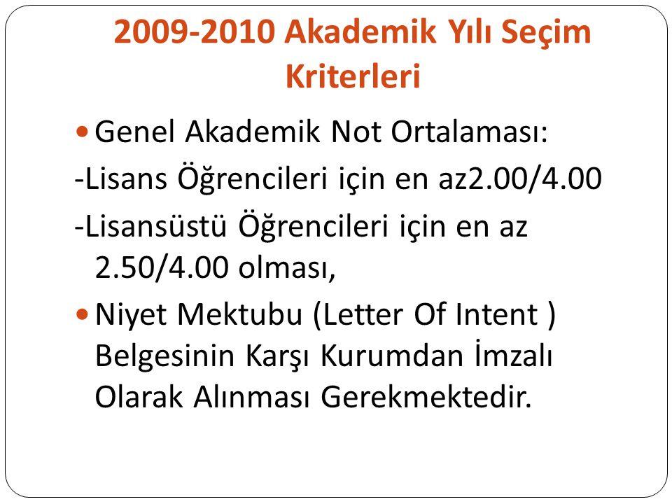 2009-2010 Akademik Yılı Seçim Kriterleri Genel Akademik Not Ortalaması: -Lisans Öğrencileri için en az2.00/4.00 -Lisansüstü Öğrencileri için en az 2.50/4.00 olması, Niyet Mektubu (Letter Of Intent ) Belgesinin Karşı Kurumdan İmzalı Olarak Alınması Gerekmektedir.