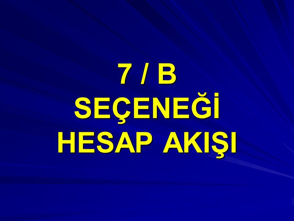 7 / B SEÇENEĞİ HESAP AKIŞI