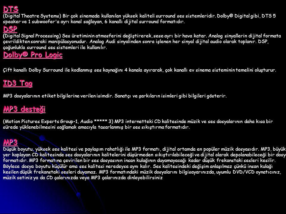 DTS DTS (Digital Theatre Systems) Bir çok sinemada kullanılan yüksek kaliteli surround ses sistemleridir. Dolby® Digital gibi, DTS 5 speaker ve 1 subw