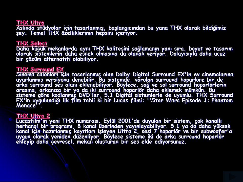 THX Ultra Aslında stüdyolar için tasarlanmış, başlangıcından bu yana THX olarak bildiğimiz şey. Temel THX özelliklerinin hepsini içeriyor. THX Select