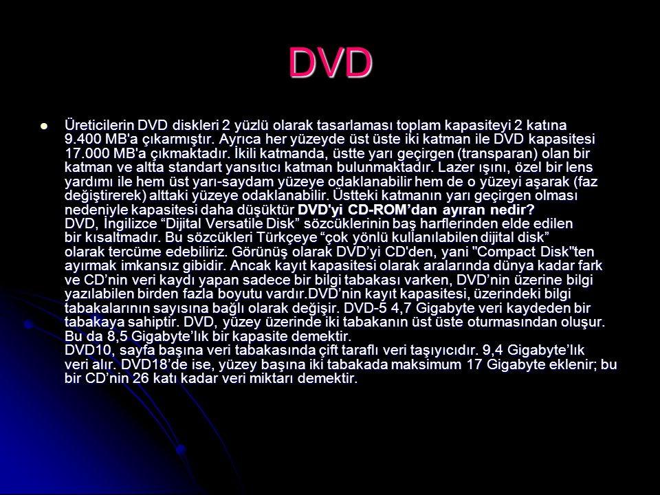 DVD Üreticilerin DVD diskleri 2 yüzlü olarak tasarlaması toplam kapasiteyi 2 katına 9.400 MB'a çıkarmıştır. Ayrıca her yüzeyde üst üste iki katman ile