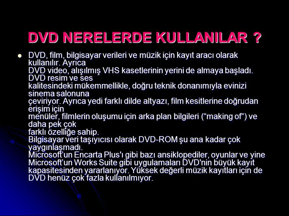 DVD NERELERDE KULLANILAR ? DVD, film, bilgisayar verileri ve müzik için kayıt aracı olarak kullanılır. Ayrıca DVD video, alışılmış VHS kasetlerinin ye