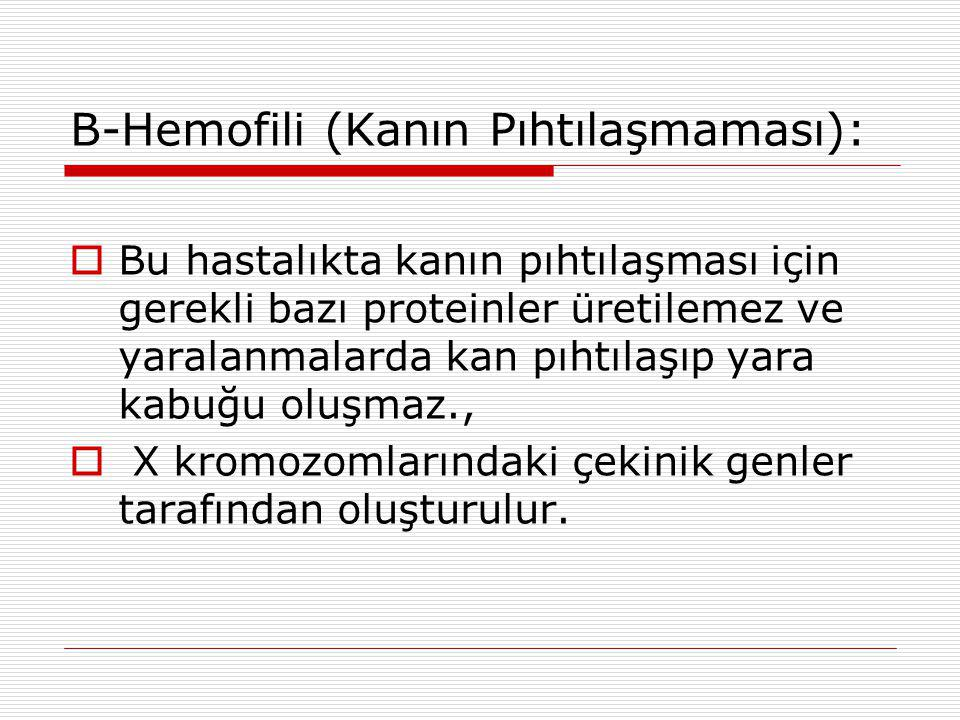 B-Hemofili (Kanın Pıhtılaşmaması):  Bu hastalıkta kanın pıhtılaşması için gerekli bazı proteinler üretilemez ve yaralanmalarda kan pıhtılaşıp yara ka