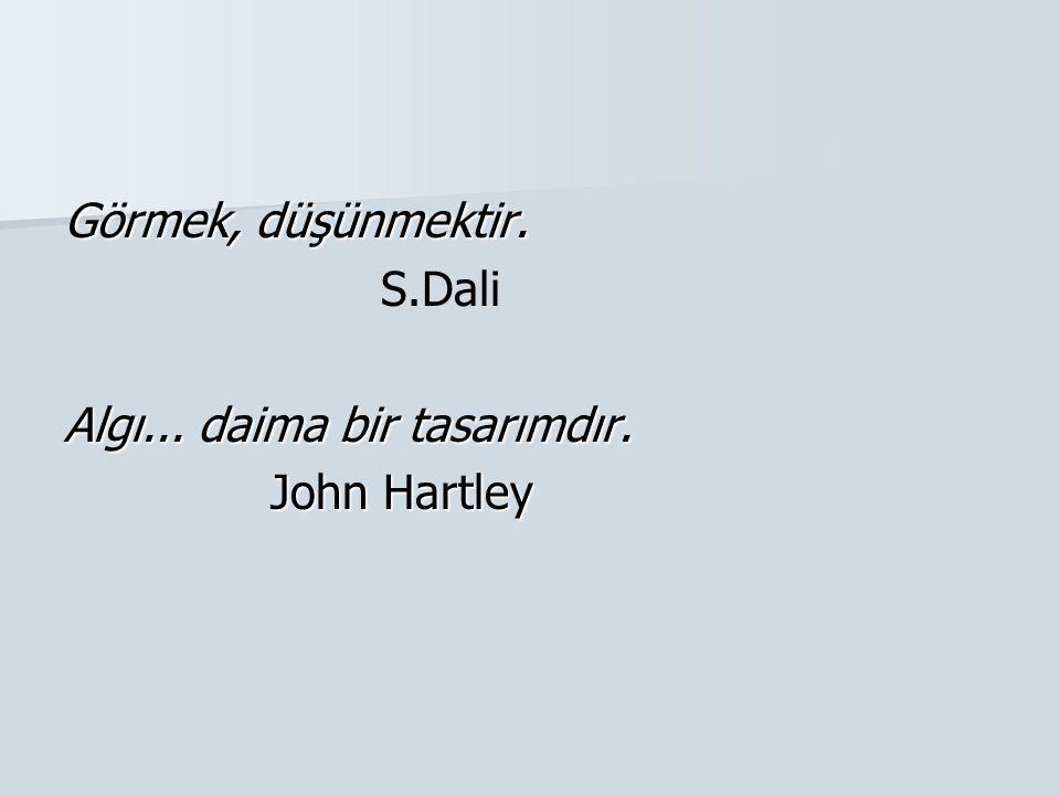 Görmek, düşünmektir. S.Dali Algı... daima bir tasarımdır. John Hartley John Hartley
