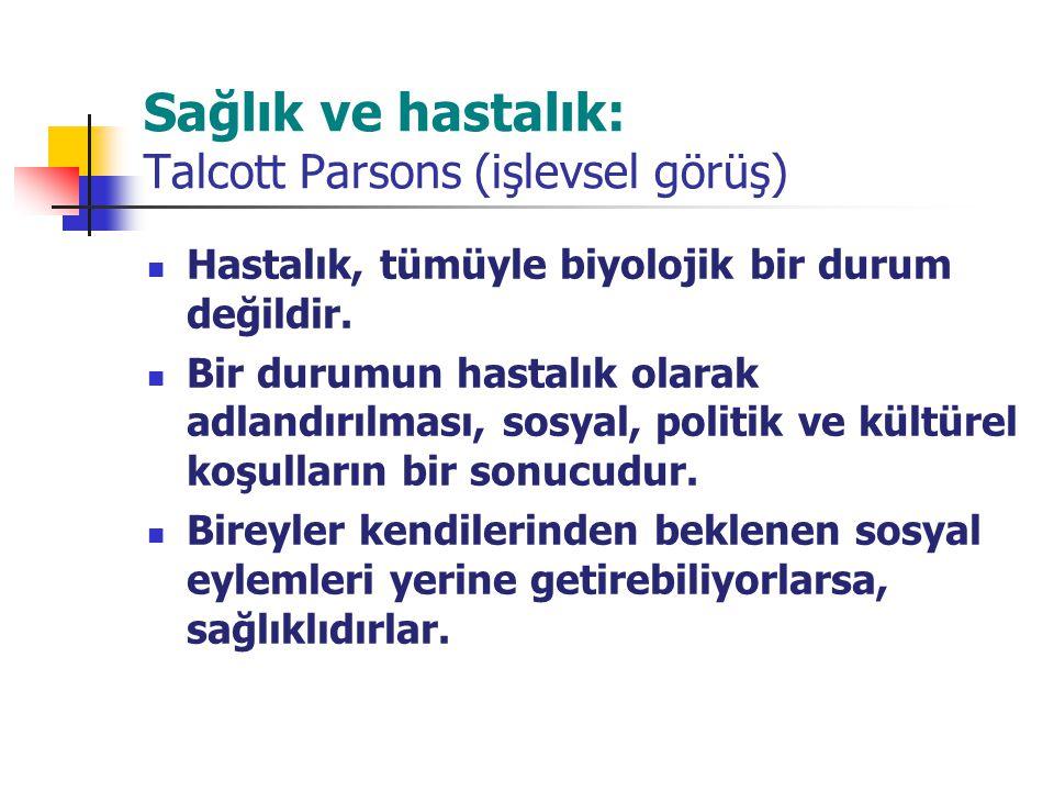 Sağlık ve hastalık: Talcott Parsons (işlevsel görüş) Hastalık, tümüyle biyolojik bir durum değildir. Bir durumun hastalık olarak adlandırılması, sosya
