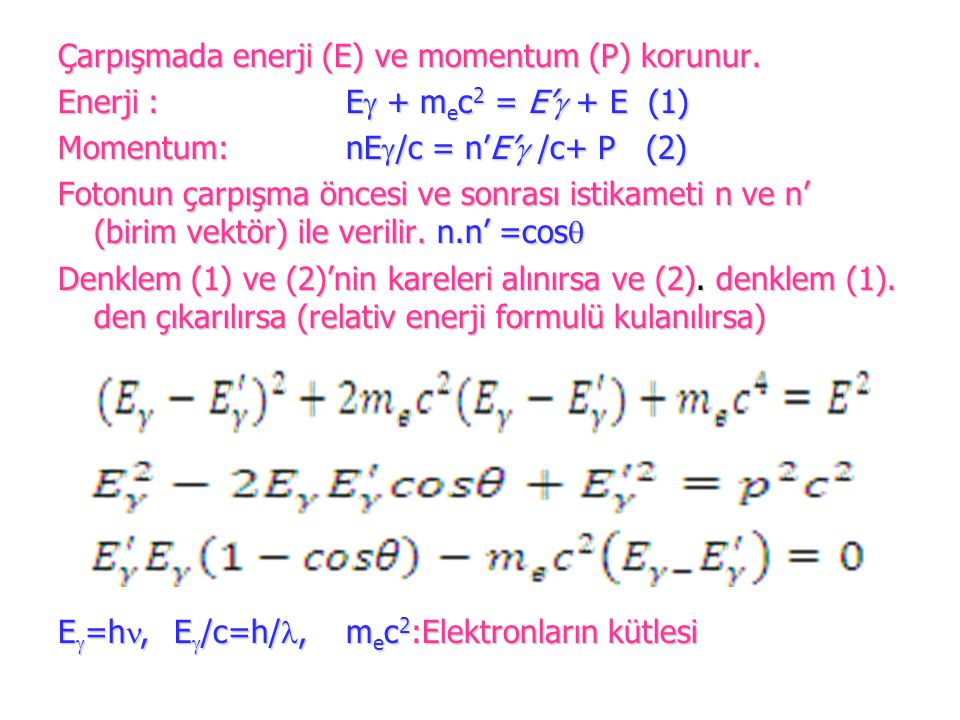 Çarpışmada enerji (E) ve momentum (P) korunur. Enerji : E  + m e c 2 = E'  + E (1) Momentum:nE  /c = n'E'  /c+ P (2) Fotonun çarpışma öncesi ve so