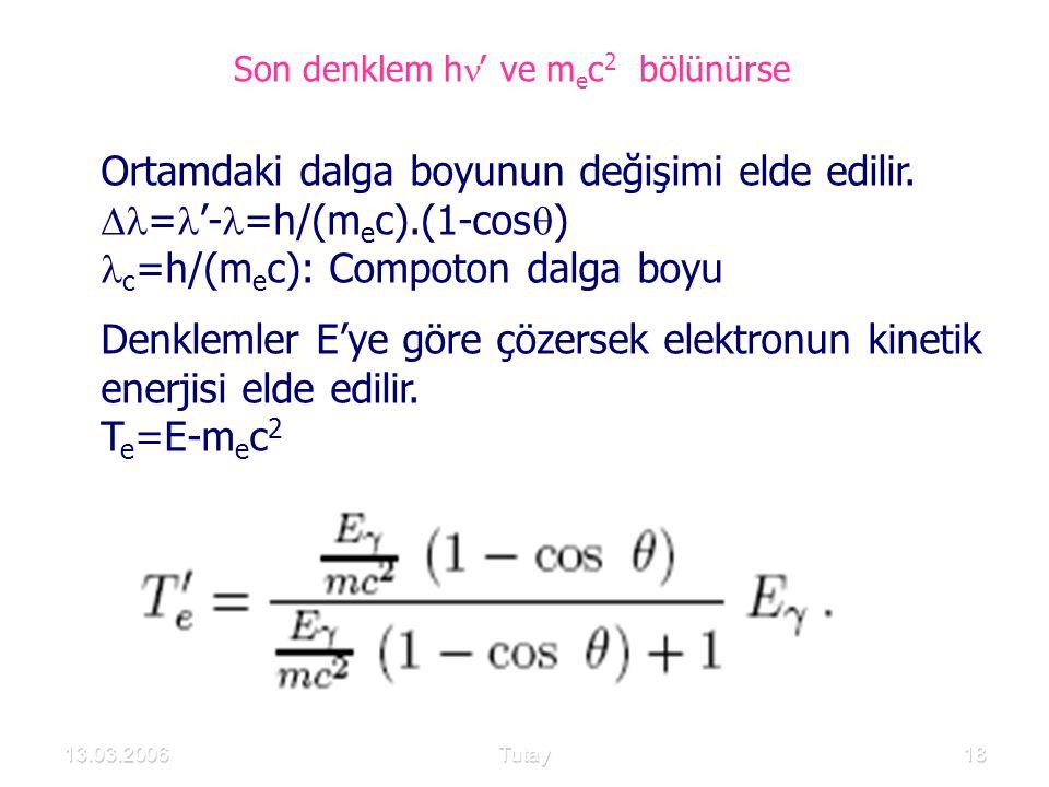 13.03.2006Tutay18 Ortamdaki dalga boyunun değişimi elde edilir.  = '- =h/(m e c).(1-cos  ) c =h/(m e c): Compoton dalga boyu Denklemler E'ye göre çö