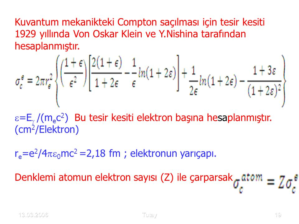 13.03.2006Tutay19 Kuvantum mekanikteki Compton saçılması için tesir kesiti 1929 yıllında Von Oskar Klein ve Y.Nishina tarafından hesaplanmıştır.  =E