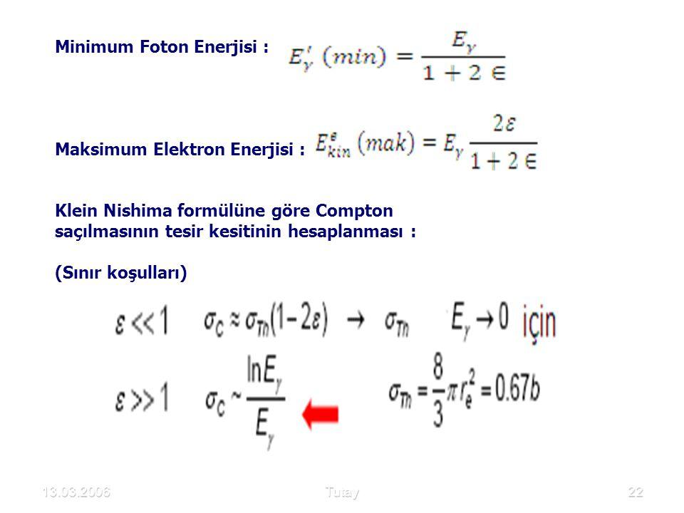 13.03.2006Tutay22 Minimum Foton Enerjisi : Maksimum Elektron Enerjisi : Klein Nishima formülüne göre Compton saçılmasının tesir kesitinin hesaplanması : (Sınır koşulları)