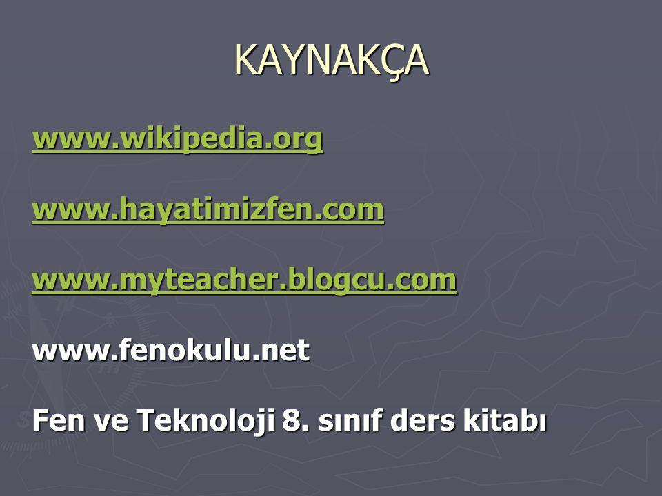 KAYNAKÇA www.wikipedia.org www.hayatimizfen.com www.myteacher.blogcu.com www.fenokulu.net Fen ve Teknoloji 8. sınıf ders kitabı www.wikipedia.org www.