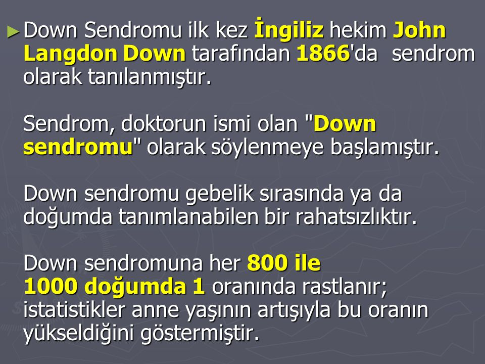 ► Down Sendromu ilk kez İngiliz hekim John Langdon Down tarafından 1866'da sendrom olarak tanılanmıştır. Sendrom, doktorun ismi olan