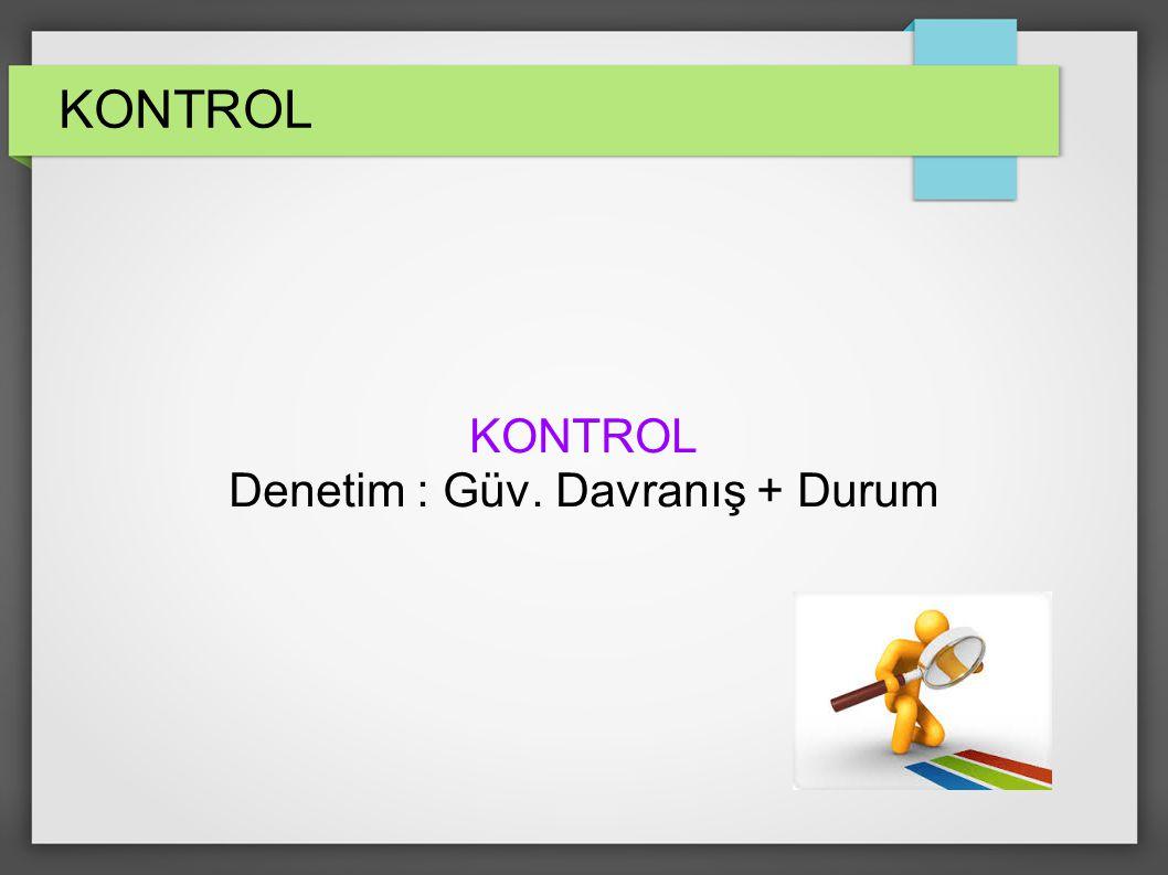 KONTROL Denetim : Güv. Davranış + Durum