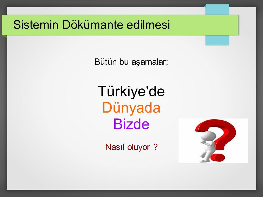 Sistemin Dökümante edilmesi Bütün bu aşamalar; Türkiye de Dünyada Bizde Nasıl oluyor ?