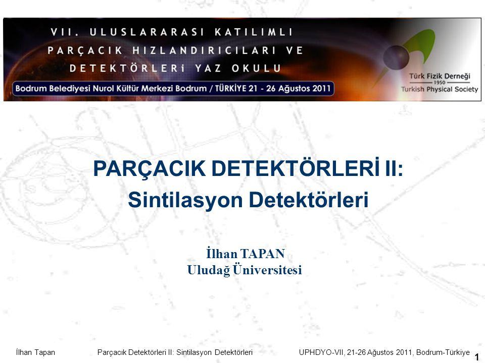 İlhan Tapan Parçacık Detektörleri II: Sintilasyon Detektörleri UPHDYO-VII, 21-26 Ağustos 2011, Bodrum-Türkiye 1 PARÇACIK DETEKTÖRLERİ II: Sintilasyon Detektörleri İlhan TAPAN Uludağ Üniversitesi