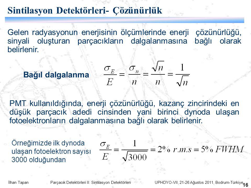 İlhan Tapan Parçacık Detektörleri II: Sintilasyon Detektörleri UPHDYO-VII, 21-26 Ağustos 2011, Bodrum-Türkiye 16 Sintilasyon Detektörleri- Çözünürlük Gelen radyasyonun enerjisinin ölçümlerinde enerji çözünürlüğü, sinyali oluşturan parçacıkların dalgalanmasına bağlı olarak belirlenir.