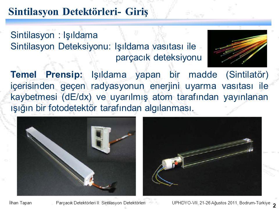 İlhan Tapan Parçacık Detektörleri II: Sintilasyon Detektörleri UPHDYO-VII, 21-26 Ağustos 2011, Bodrum-Türkiye 2 Sintilasyon : Işıldama Sintilasyon Deteksiyonu: Işıldama vasıtası ile parçacık deteksiyonu Sintilasyon Detektörleri- Giriş Temel Prensip: Işıldama yapan bir madde (Sintilatör) içerisinden geçen radyasyonun enerjini uyarma vasıtası ile kaybetmesi (dE/dx) ve uyarılmış atom tarafından yayınlanan ışığın bir fotodetektör tarafından algılanması.