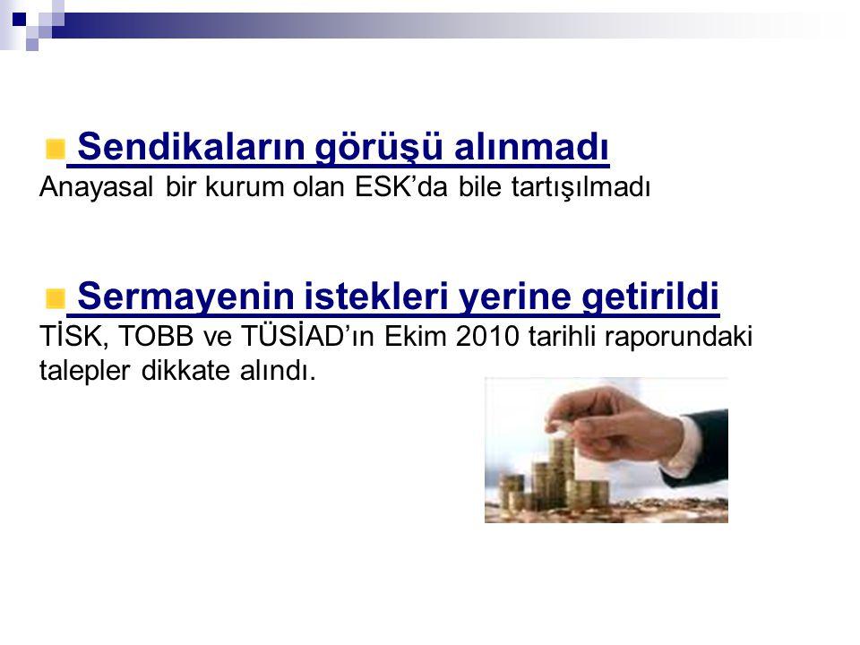 Sendikaların görüşü alınmadı Anayasal bir kurum olan ESK'da bile tartışılmadı Sermayenin istekleri yerine getirildi TİSK, TOBB ve TÜSİAD'ın Ekim 2010 tarihli raporundaki talepler dikkate alındı.