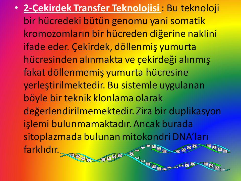 2-Çekirdek Transfer Teknolojisi : Bu teknoloji bir hücredeki bütün genomu yani somatik kromozomların bir hücreden diğerine naklini ifade eder.