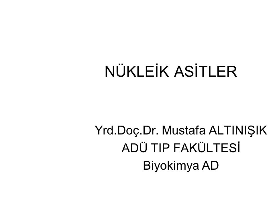 NÜKLEİK ASİTLER Yrd.Doç.Dr. Mustafa ALTINIŞIK ADÜ TIP FAKÜLTESİ Biyokimya AD
