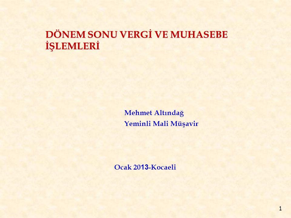 1 DÖNEM SONU VERGİ VE MUHASEBE İŞLEMLERİ Mehmet Altındağ Yeminli Mali Müşavir Ocak 20 13 -Kocaeli